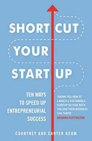 Shortcut Your Startup: Speed Up Success With Unconventional Advice