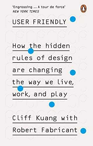 User-Friendly:-How-the-Hidden-Rules-of-Design-are-Changing-the-Way-We-Live,-Work--Play
